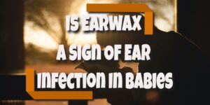 is earwax a sign of ear infection in babies